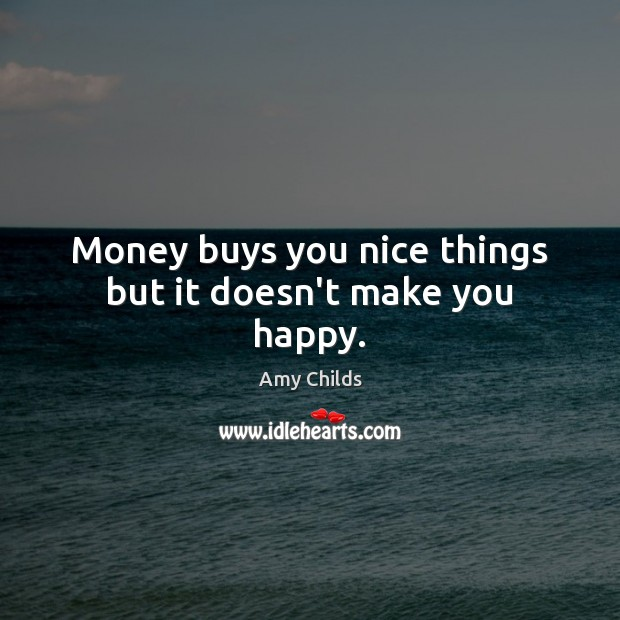 Image, Money buys you nice things but it doesn't make you happy.