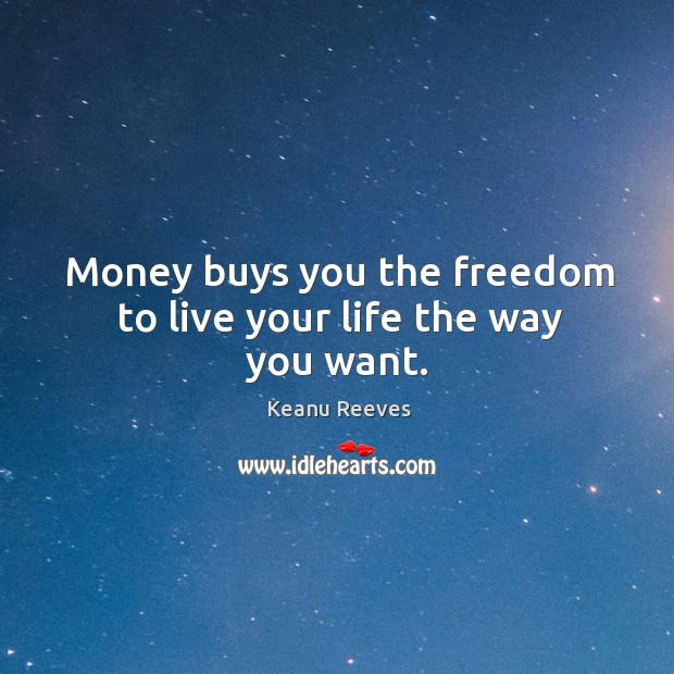 Money buys you the freedom to live your life the way you want. Image