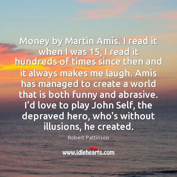 Money by Martin Amis. I read it when I was 15, I read Robert Pattinson Picture Quote