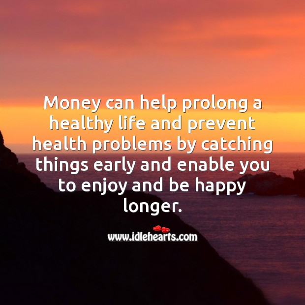 Money can help prolong a healthy life. Money Quotes Image
