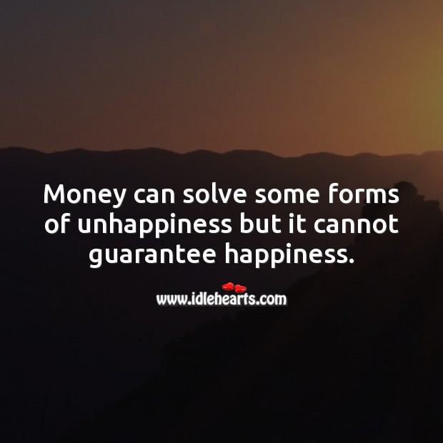 Money can solve some forms of unhappiness but it cannot guarantee happiness. Happiness Quotes Image