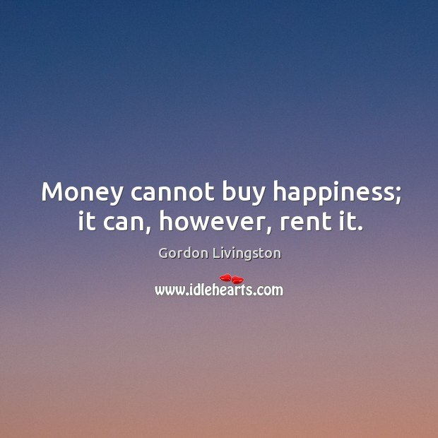 Money cannot buy happiness; it can, however, rent it. Image