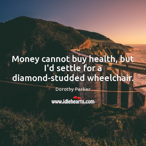 Money cannot buy health, but I'd settle for a diamond-studded wheelchair. Dorothy Parker Picture Quote