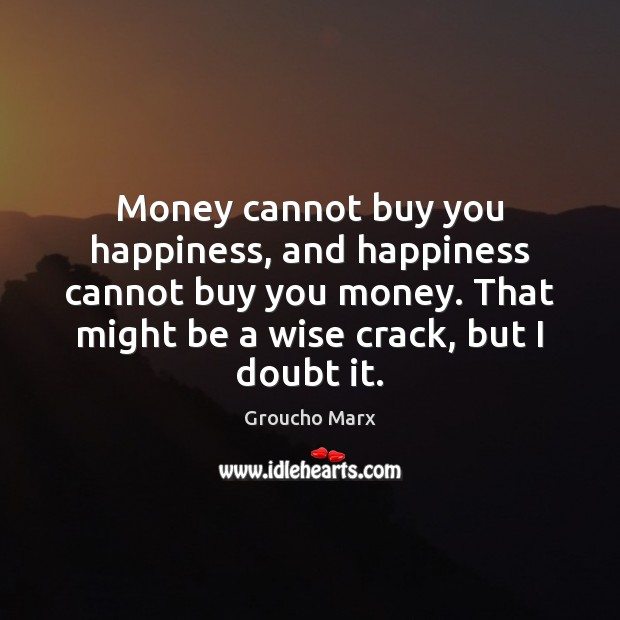 Money cannot buy you happiness, and happiness cannot buy you money. That Groucho Marx Picture Quote