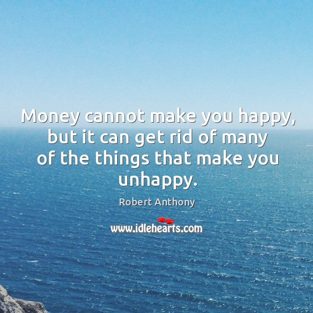 Money cannot make you happy, but it can get rid of many Robert Anthony Picture Quote