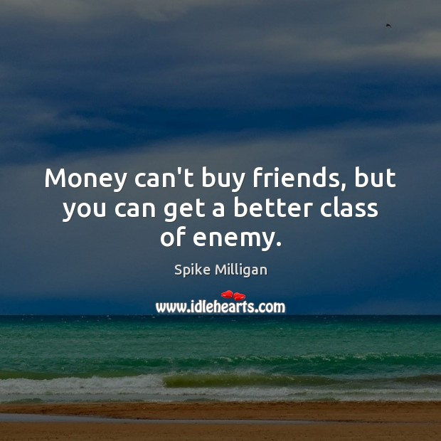 Money can't buy friends, but you can get a better class of enemy. Image