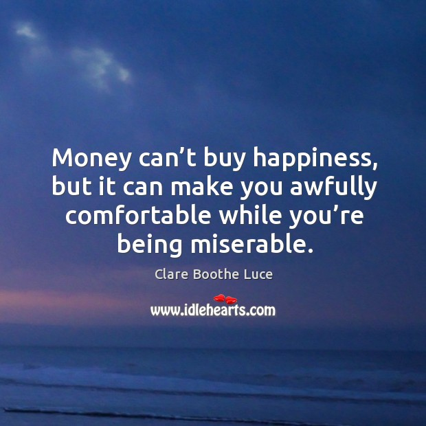 Money can't buy happiness, but it can make you awfully comfortable while you're being miserable. Image