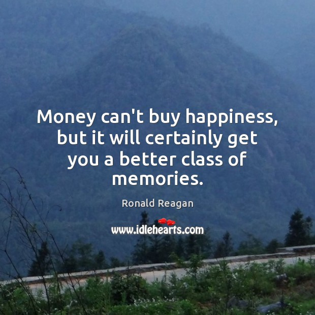 Money can't buy happiness, but it will certainly get you a better class of memories. Image