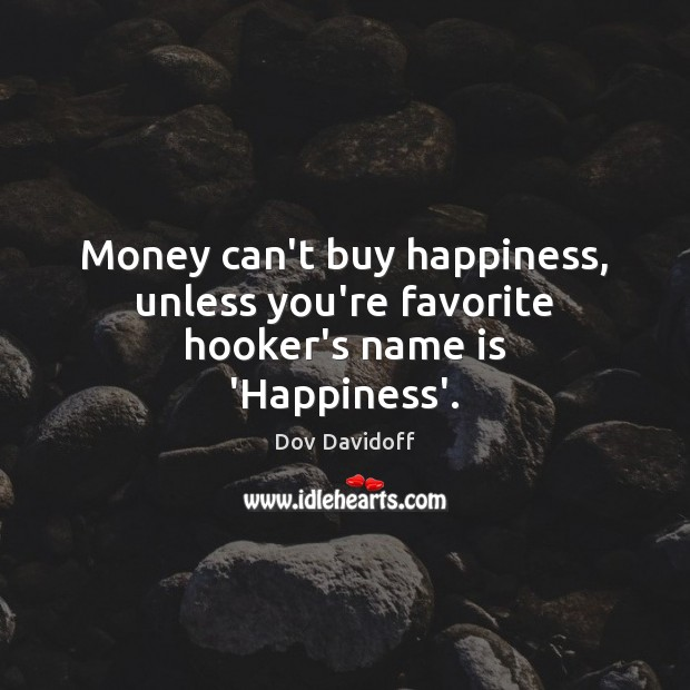 Money can't buy happiness, unless you're favorite hooker's name is 'Happiness'. Image