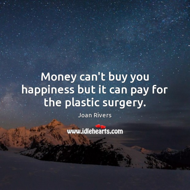 Money can't buy you happiness but it can pay for the plastic surgery. Joan Rivers Picture Quote