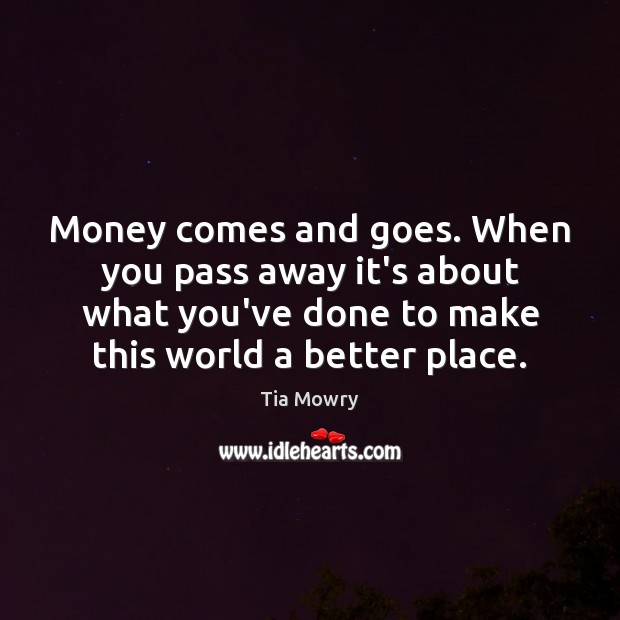 Image, Money comes and goes. When you pass away it's about what you've