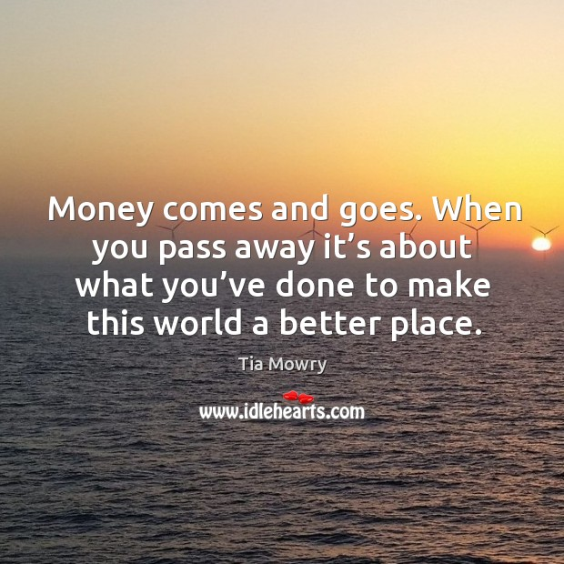 Image, Money comes and goes. When you pass away it's about what you've done to make this world a better place.