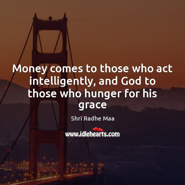 Money comes to those who act intelligently, and God to those who hunger for his grace Shri Radhe Maa Picture Quote