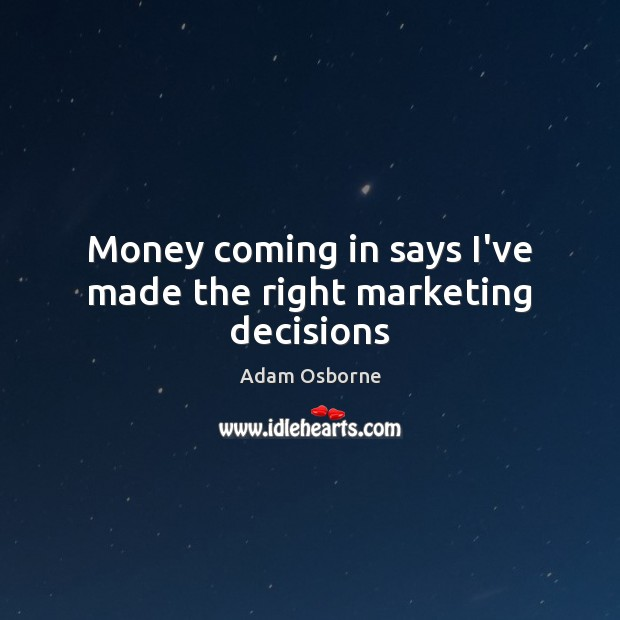 Image, Money coming in says I've made the right marketing decisions