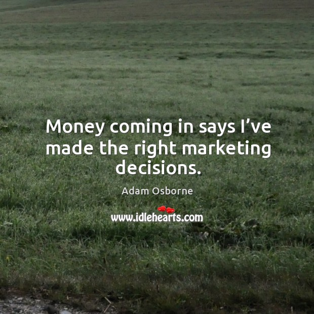 Image, Money coming in says I've made the right marketing decisions.