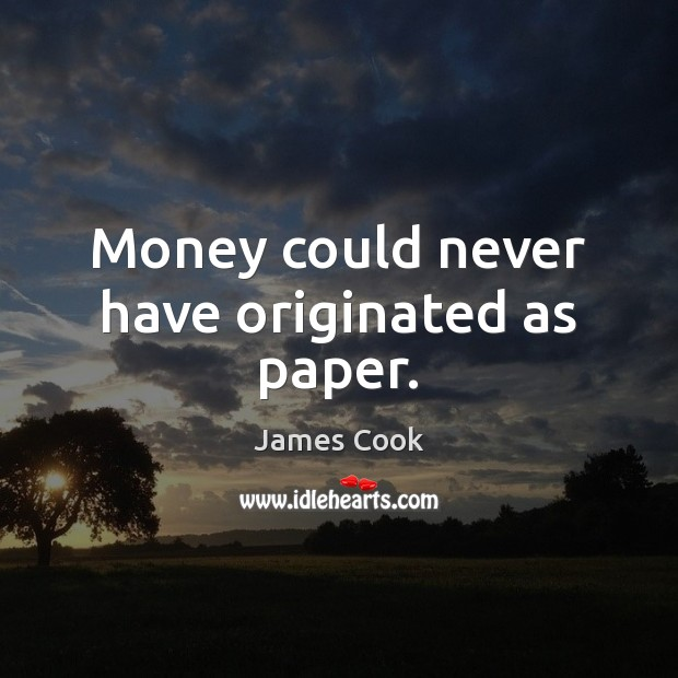 Money could never have originated as paper. Image