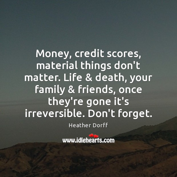 Money, credit scores, material things don't matter. Life & death, your family & friends, Image