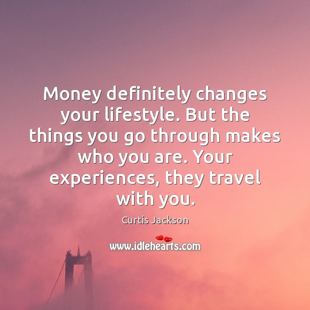 Money definitely changes your lifestyle. But the things you go through makes Curtis Jackson Picture Quote