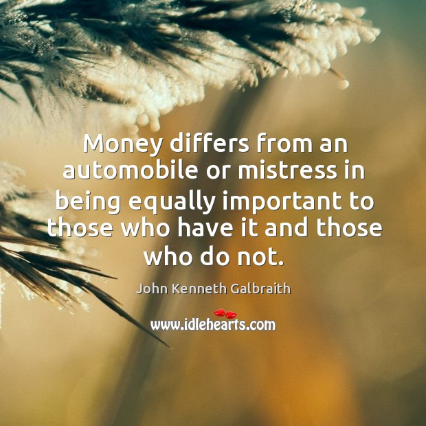 Money differs from an automobile or mistress in being equally important to those who have it and those who do not. Image