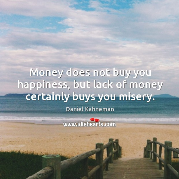 Money does not buy you happiness, but lack of money certainly buys you misery. Image