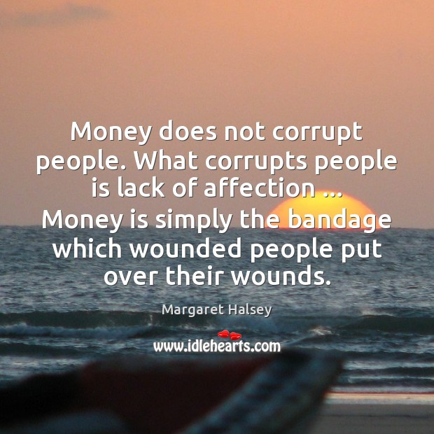 Money does not corrupt people. What corrupts people is lack of affection … Margaret Halsey Picture Quote