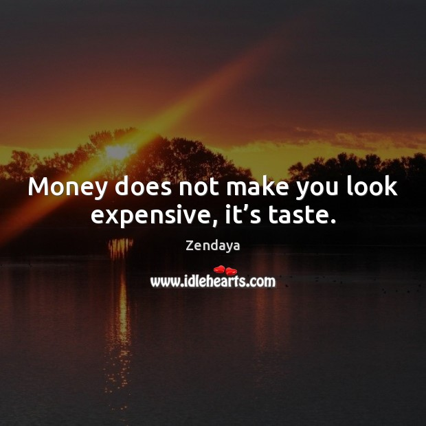 Money does not make you look expensive, it's taste. Zendaya Picture Quote