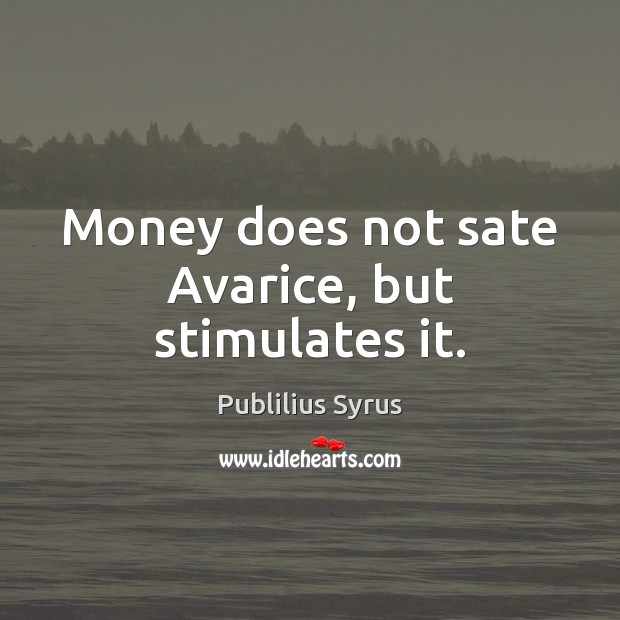 Image, Money does not sate Avarice, but stimulates it.