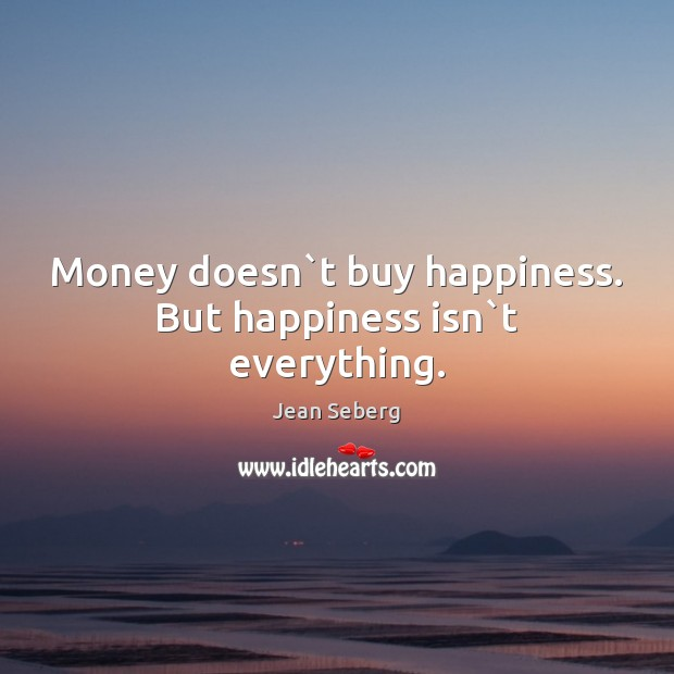 Money Doesnt Buy Happiness But Happiness Isnt Everything