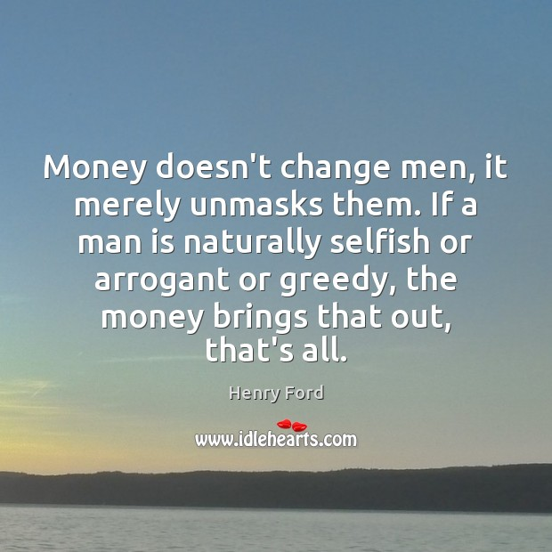 Image, Money doesn't change men, it merely unmasks them. If a man is