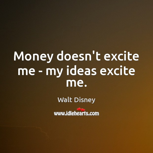 Money doesn't excite me – my ideas excite me. Image