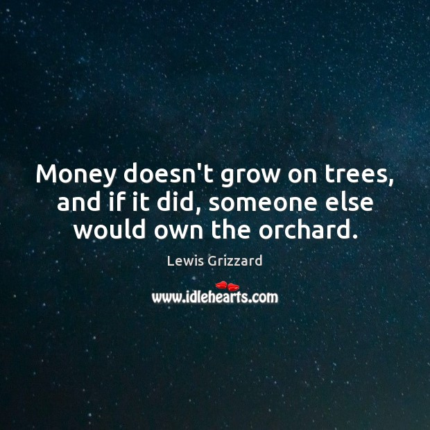Money doesn't grow on trees, and if it did, someone else would own the orchard. Lewis Grizzard Picture Quote