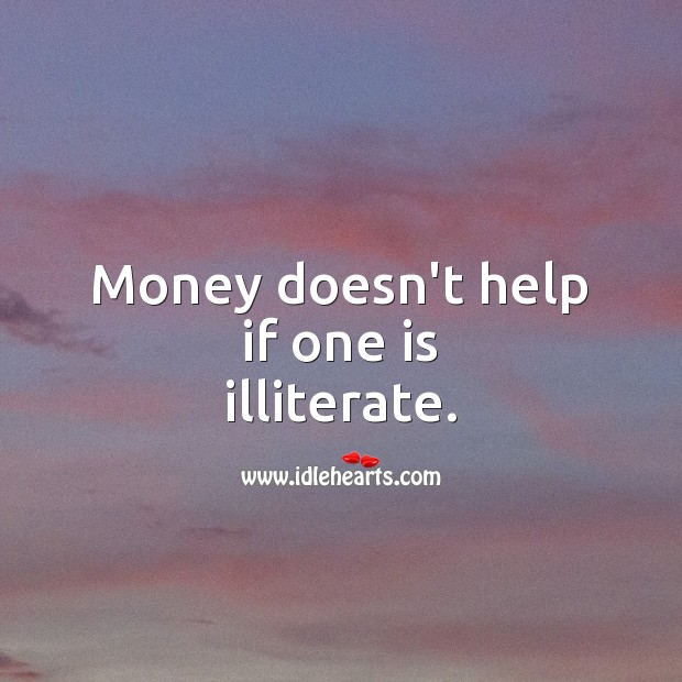 Money doesn't help if one is illiterate. Help Quotes Image