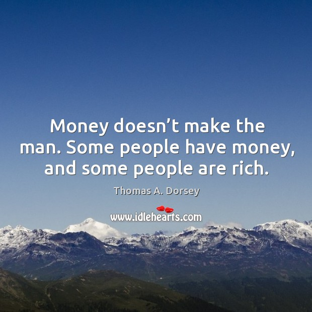 Money doesn't make the man. Some people have money, and some people are rich. Image