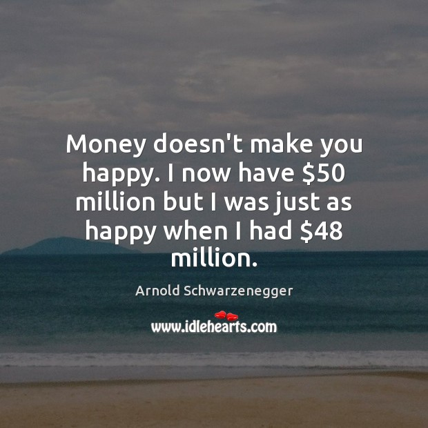 Image, Money doesn't make you happy. I now have $50 million but I was