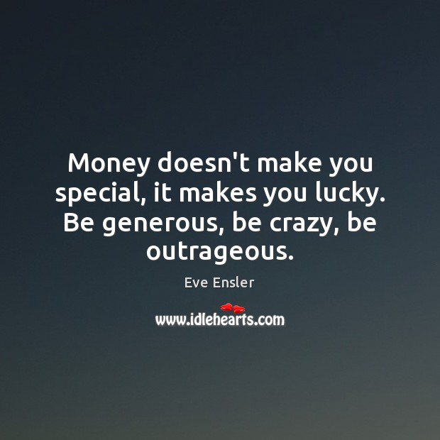 Image, Money doesn't make you special, it makes you lucky. Be generous, be crazy, be outrageous.