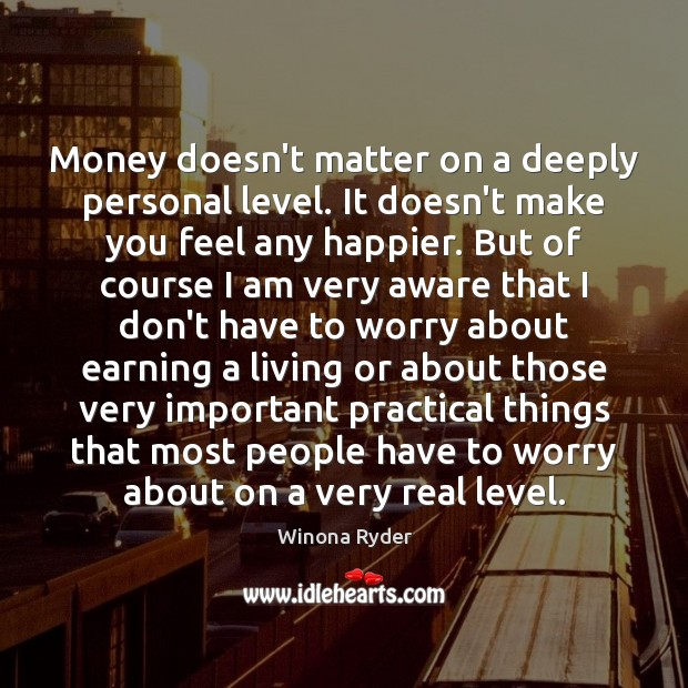 Money doesn't matter on a deeply personal level. It doesn't make you Image