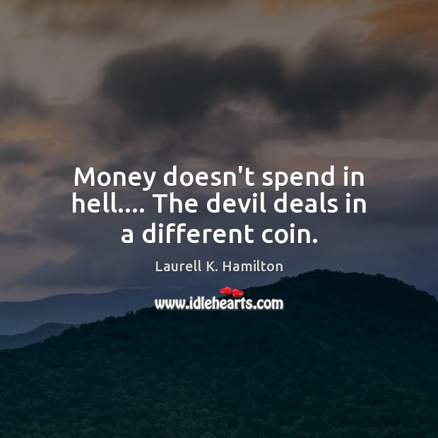 Money doesn't spend in hell…. The devil deals in a different coin. Laurell K. Hamilton Picture Quote