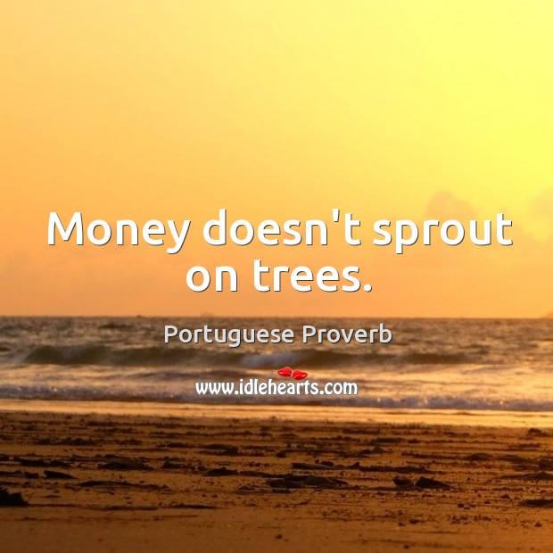 Money doesn't sprout on trees. Image