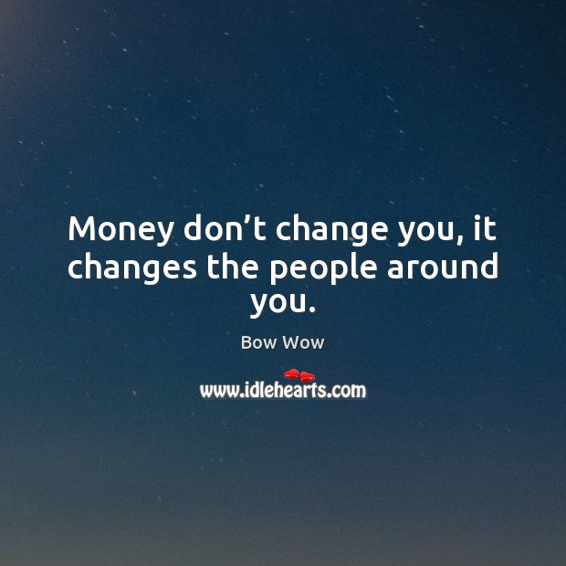Image, Money don't change you, it changes the people around you.