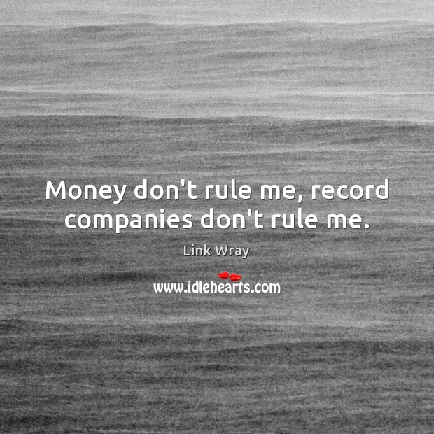 Money don't rule me, record companies don't rule me. Link Wray Picture Quote