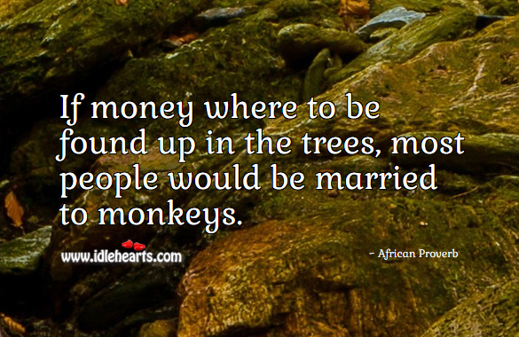 If money where to be found up in the trees, most people would be married to monkeys. African Proverbs Image