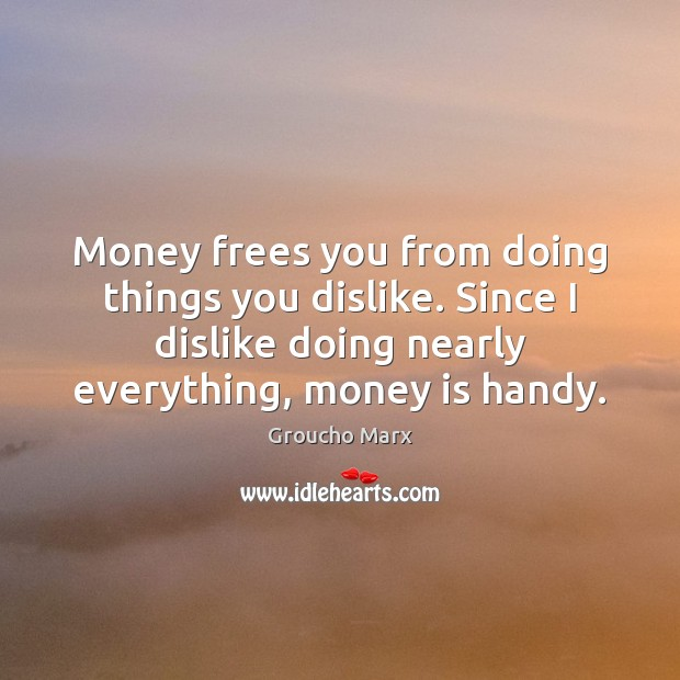 Money frees you from doing things you dislike. Since I dislike doing Groucho Marx Picture Quote