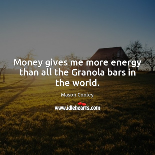 Money gives me more energy than all the Granola bars in the world. Image