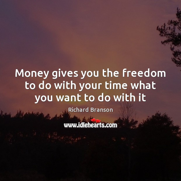 Money gives you the freedom to do with your time what you want to do with it Image