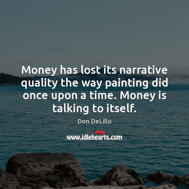 Money has lost its narrative quality the way painting did once upon Don DeLillo Picture Quote