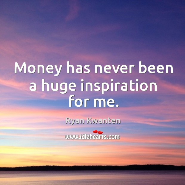 Money has never been a huge inspiration for me. Image