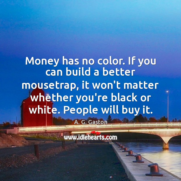 Image, Money has no color. If you can build a better mousetrap, it