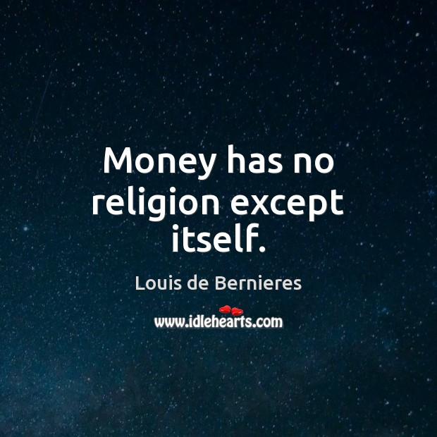 Money has no religion except itself. Louis de Bernieres Picture Quote