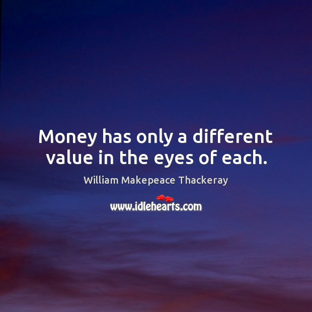Money has only a different value in the eyes of each. William Makepeace Thackeray Picture Quote