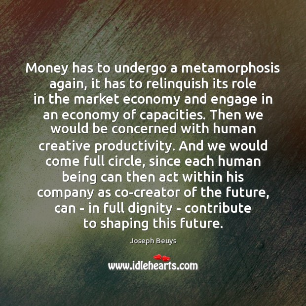Money has to undergo a metamorphosis again, it has to relinquish its Joseph Beuys Picture Quote